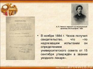 В ноябре 1884 г. Чехов получил свидетельство, что «по надлежащем испытании он оп
