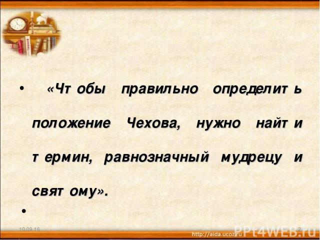 «Чтобы правильно определить положение Чехова, нужно найти термин, равнозначный мудрецу и святому». Шарль де Бос * *