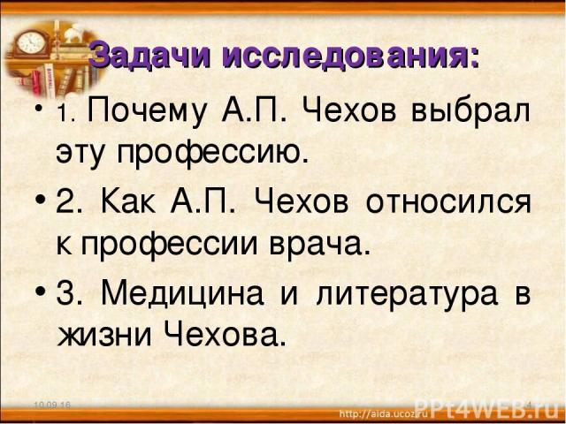 Задачи исследования: 1. Почему А.П. Чехов выбрал эту профессию. 2. Как А.П. Чехов относился к профессии врача. 3. Медицина и литература в жизни Чехова. * *