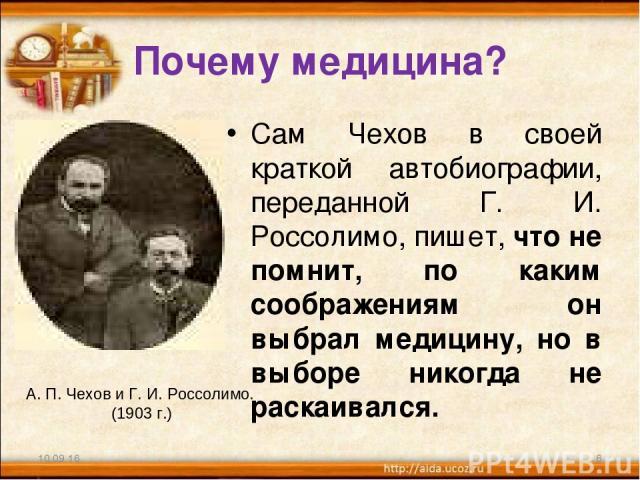 Почему медицина? Сам Чехов в своей краткой автобиографии, переданной Г. И. Россолимо, пишет, что не помнит, по каким соображениям он выбрал медицину, но в выборе никогда не раскаивался. * * А. П. Чехов и Г. И. Россолимо. (1903 г.)