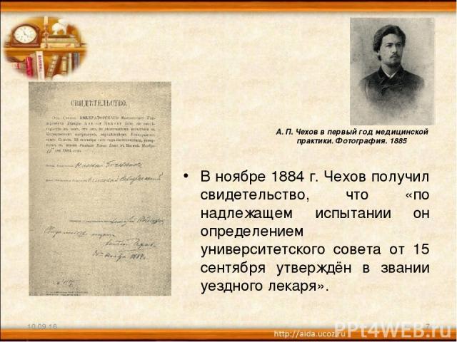 В ноябре 1884 г. Чехов получил свидетельство, что «по надлежащем испытании он определением университетского совета от 15 сентября утверждён в звании уездного лекаря». * * А. П. Чехов в первый год медицинской практики. Фотография. 1885
