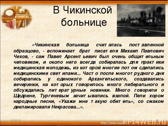 В Чикинской больнице «Чикинская больница считалась поставленной образцово, - вспоминает брат писателя Михаил Павлович Чехов, - сам Павел Арсентьевич был очень общительным человеком, и около него всегда собиралась для практики медицинская молодежь, и…