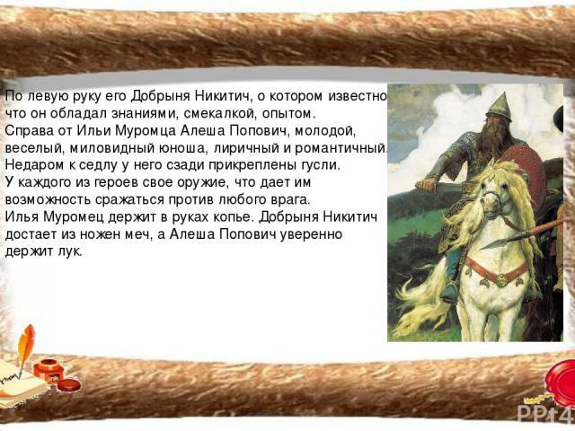 По левую руку его Добрыня Никитич, о котором известно, что он обладал знаниями, смекалкой, опытом. Справа от Ильи Муромца Алеша Попович, молодой, веселый, миловидный юноша, лиричный и романтичный. Недаром к седлу у него сзади прикреплены гусли. У ка…