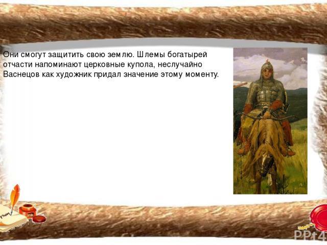 Они смогут защитить свою землю. Шлемы богатырей отчасти напоминают церковные купола, неслучайно Васнецов как художник придал значение этому моменту.
