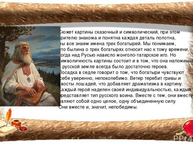 Сюжет картины сказочный и символический, при этом зрителю знакома и понятна каждая деталь полотна, мы все знаем имена трех богатырей. Мы понимаем, что былина о трех богатырях относит нас к тому времени, когда над Русью нависло монголо-татарское иго.…