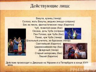 Вакула, кузнец (тенор) Солоха, мать Вакулы, ведьма (меццо-сопрано) Бес из пекла,