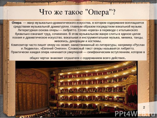 О пера — жанр музыкально-драматического искусства, в котором содержание воплощается средствами музыкальной драматургии, главным образом посредством вокальной музыки. Литературная основа оперы— либретто. Слово «ореrа» в переводе с итальянского букв…
