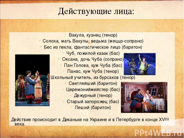 Вакула, кузнец (тенор) Солоха, мать Вакулы, ведьма (меццо-сопрано) Бес из пекла, фантастическое лицо (баритон) Чуб, пожилой казак (бас) Оксана, дочь Чуба (сопрано) Пан Голова, кум Чуба (бас) Панас, кум Чуба (тенор) Школьный учитель, из бурсаков (тен…