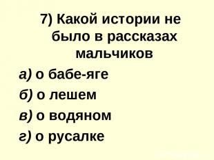 7) Какой иcтoрии не было в рассказах мальчиков а) о бабе-яге б) о лешем в) о вод
