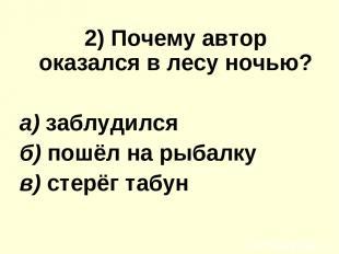 2) Почему автор оказался в лесу ночью? а) заблудился б) пошёл на рыбалку в) стер