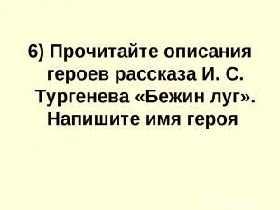 6) Прочитайте описания героев расскaзa И. С. Тургенева «Бежин луг». Напишите имя
