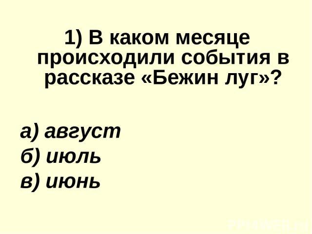 1) В каком месяце происходили события в рассказе «Бежин луг»? а) август б) июль в) июнь