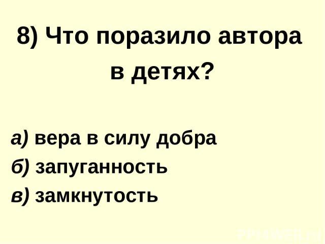 8) Что поразило автора в детях? а) вера в силу добра б) запуганность в) замкнутость