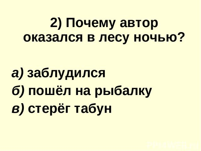2) Почему автор оказался в лесу ночью? а) заблудился б) пошёл на рыбалку в) стерёг табун