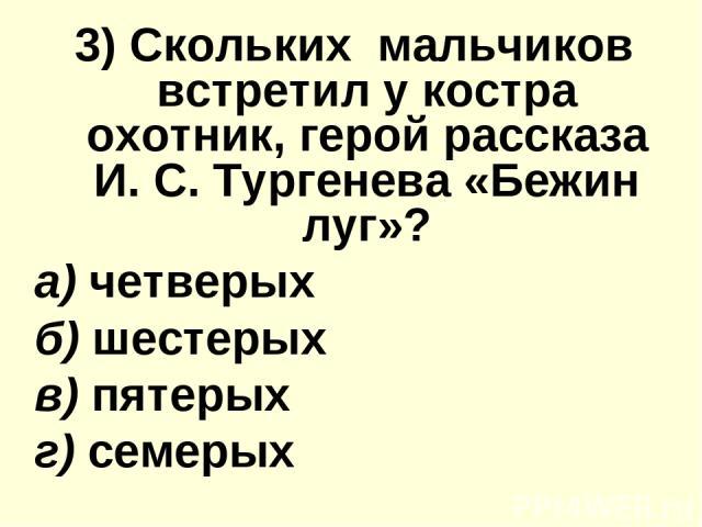 3) Скольких мальчиков вcтpeтил у костра oxoтник, герой расскaзa И. С. Тургенева «Бежин луг»? а) четверых б) шестерых в) пятерых г) семерых