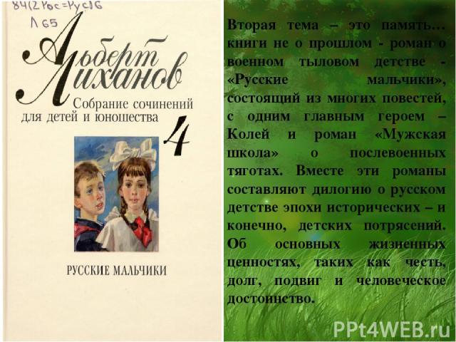 Вторая тема – это память… книги не о прошлом - роман о военном тыловом детстве - «Русские мальчики», состоящий из многих повестей, с одним главным героем – Колей и роман «Мужская школа» о послевоенных тяготах. Вместе эти романы составляют дилогию о …