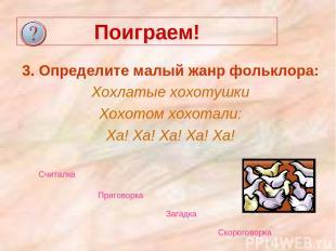 Поиграем! 3. Определите малый жанр фольклора: Хохлатые хохотушки Хохотом хохотал