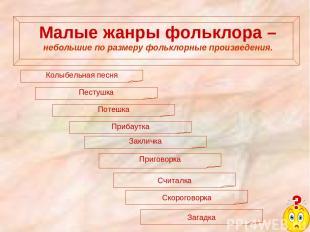Малые жанры фольклора – небольшие по размеру фольклорные произведения. Колыбельн