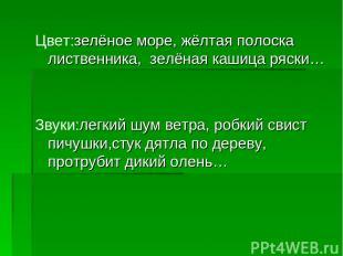 Цвет:зелёное море, жёлтая полоска лиственника, зелёная кашица ряски… Звуки:легки
