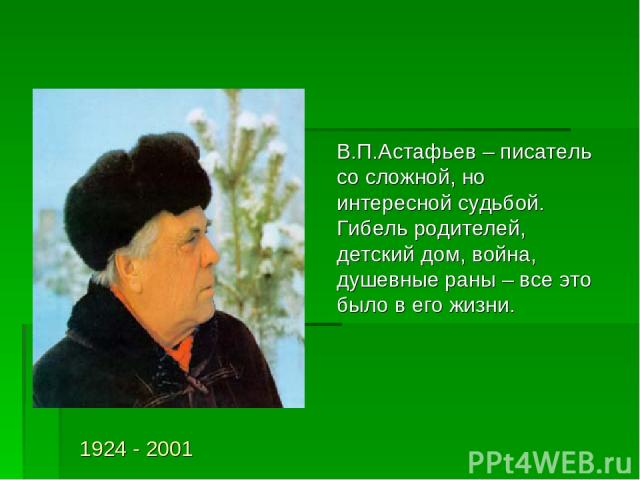 В.П.Астафьев – писатель со сложной, но интересной судьбой. Гибель родителей, детский дом, война, душевные раны – все это было в его жизни. 1924 - 2001