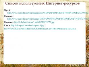 Список используемых Интернет-ресурсов Музей http://www.surwiki.ru/wiki/images/a/