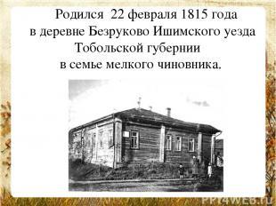 Родился 22 февраля 1815 года в деревне Безруково Ишимского уезда Тобольской г