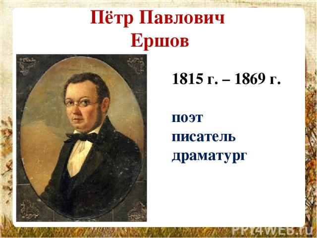 Пётр Павлович Ершов 1815 г. – 1869 г. поэт писатель драматург