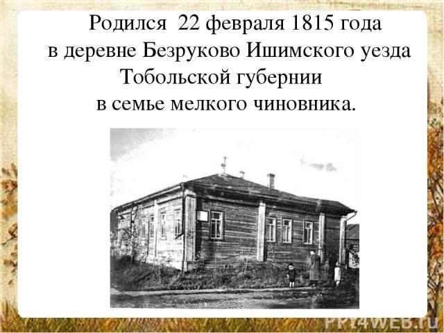Родился 22 февраля 1815 года в деревне Безруково Ишимского уезда Тобольской губернии  в семье мелкого чиновника.