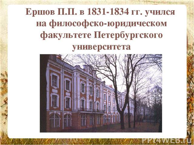 Ершов П.П. в 1831-1834 гг. учился на философско-юридическом факультете Петербургского университета