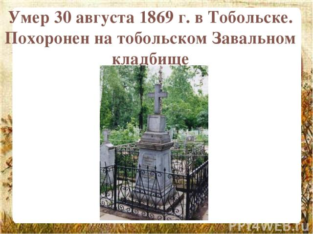 Умер 30 августа 1869 г. в Тобольске. Похоронен на тобольском Завальном кладбище