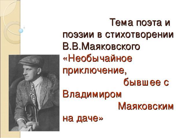 Тема поэта и поэзии в стихотворении В.В.Маяковского «Необычайное приключение, бывшее с Владимиром Маяковским на даче»