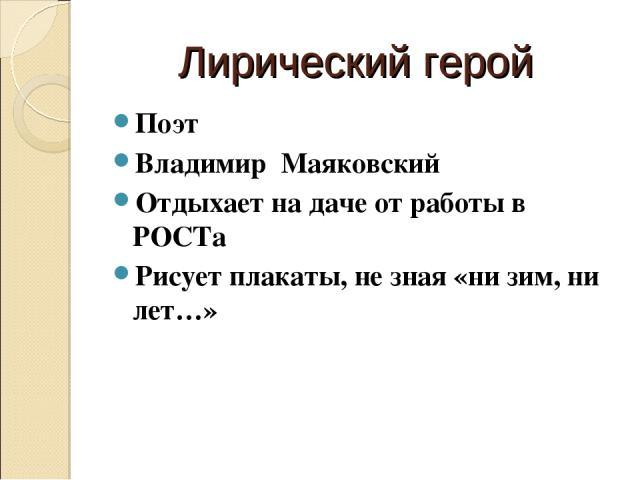 Лирический герой Поэт Владимир Маяковский Отдыхает на даче от работы в РОСТа Рисует плакаты, не зная «ни зим, ни лет…»