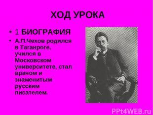 ХОД УРОКА 1 БИОГРАФИЯ А.П.Чехов родился в Таганроге, учился в Московском универс