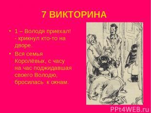 7 ВИКТОРИНА 1 – Володя приехал! - крикнул кто-то на дворе. Вся семья Королёвых,