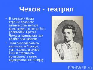Чехов - театрал В гимназии были строгие правила: гимназистам нельзя было ходить