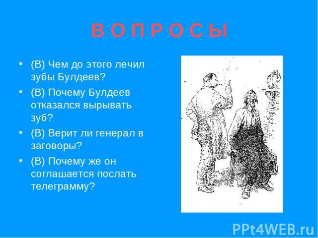 В О П Р О С Ы (В) Чем до этого лечил зубы Булдеев? (В) Почему Булдеев отказался вырывать зуб? (В) Верит ли генерал в заговоры? (В) Почему же он соглашается послать телеграмму?