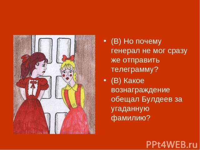 (В) Но почему генерал не мог сразу же отправить телеграмму? (В) Какое вознаграждение обещал Булдеев за угаданную фамилию?
