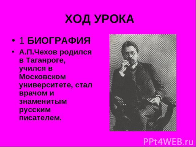 ХОД УРОКА 1 БИОГРАФИЯ А.П.Чехов родился в Таганроге, учился в Московском университете, стал врачом и знаменитым русским писателем.