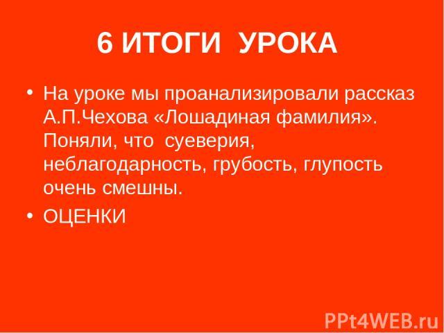 6 ИТОГИ УРОКА На уроке мы проанализировали рассказ А.П.Чехова «Лошадиная фамилия». Поняли, что суеверия, неблагодарность, грубость, глупость очень смешны. ОЦЕНКИ