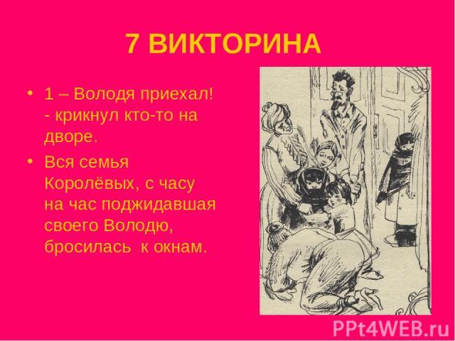 7 ВИКТОРИНА 1 – Володя приехал! - крикнул кто-то на дворе. Вся семья Королёвых, с часу на час поджидавшая своего Володю, бросилась к окнам.