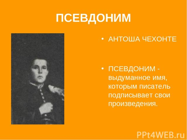 ПСЕВДОНИМ АНТОША ЧЕХОНТЕ ПСЕВДОНИМ - выдуманное имя, которым писатель подписывает свои произведения.