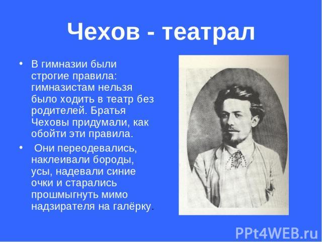 Чехов - театрал В гимназии были строгие правила: гимназистам нельзя было ходить в театр без родителей. Братья Чеховы придумали, как обойти эти правила. Они переодевались, наклеивали бороды, усы, надевали синие очки и старались прошмыгнуть мимо надзи…