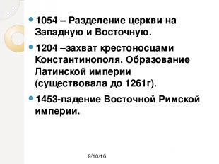 1054 – Разделение церкви на Западную и Восточную. 1204 –захват крестоносцами Кон