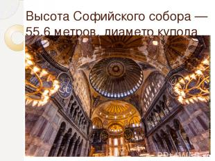 Высота Софийского собора— 55,6 метров, диаметр купола 31 метр.