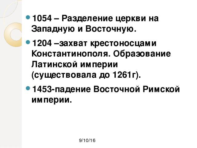 1054 – Разделение церкви на Западную и Восточную. 1204 –захват крестоносцами Константинополя. Образование Латинской империи (существовала до 1261г). 1453-падение Восточной Римской империи.