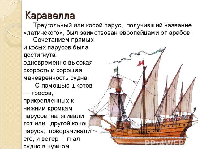 Треугольный или косой парус, получивший название «латинского», был заимствован европейцами от арабов. . Сочетанием прямых и косых парусов была достигнута одновременно высокая скорость и хорошая маневренность судна. С помощью шкотов — тросов, прикреп…