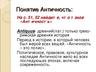 Понятие Античность: На с. 51, 52 найдите, что такое «Античность» Antiquus- древн