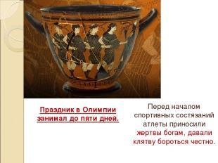 Праздник в Олимпии занимал до пяти дней. Перед началом спортивных состязаний атл