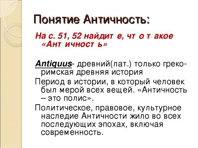 Понятие Античность: На с. 51, 52 найдите, что такое «Античность» Antiquus- древний(лат.) только греко-римская древняя история Период в истории, в который человек был мерой всех вещей. «Античность – это полис». Политическое, правовое, культурное насл…