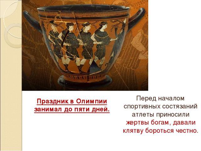 Праздник в Олимпии занимал до пяти дней. Перед началом спортивных состязаний атлеты приносили жертвы богам, давали клятву бороться честно.